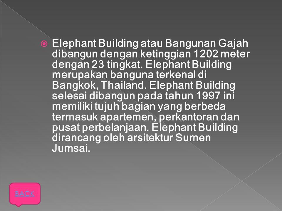 Elephant Building atau Bangunan Gajah dibangun dengan ketinggian 1202 meter dengan 23 tingkat. Elephant Building merupakan banguna terkenal di Bangkok, Thailand. Elephant Building selesai dibangun pada tahun 1997 ini memiliki tujuh bagian yang berbeda termasuk apartemen, perkantoran dan pusat perbelanjaan. Elephant Building dirancang oleh arsitektur Sumen Jumsai.