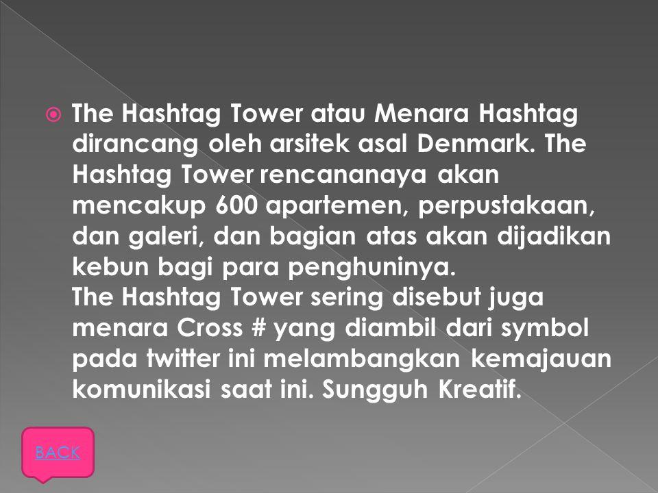 The Hashtag Tower atau Menara Hashtag dirancang oleh arsitek asal Denmark. The Hashtag Tower rencananaya akan mencakup 600 apartemen, perpustakaan, dan galeri, dan bagian atas akan dijadikan kebun bagi para penghuninya. The Hashtag Tower sering disebut juga menara Cross # yang diambil dari symbol pada twitter ini melambangkan kemajauan komunikasi saat ini. Sungguh Kreatif.