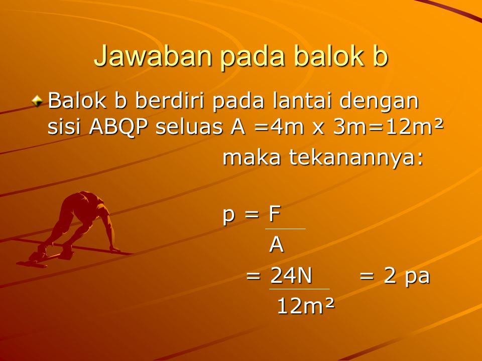 Jawaban pada balok b Balok b berdiri pada lantai dengan sisi ABQP seluas A =4m x 3m=12m². maka tekanannya: