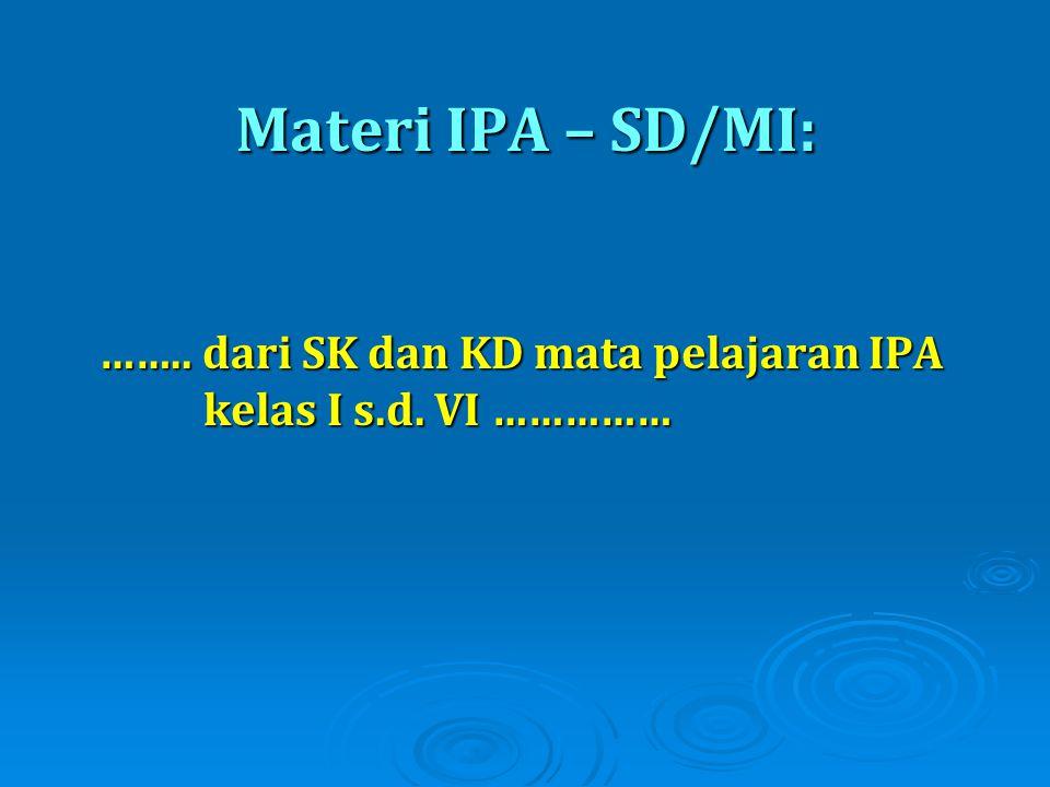 Materi IPA – SD/MI: …….. dari SK dan KD mata pelajaran IPA kelas I s.d. VI ……………