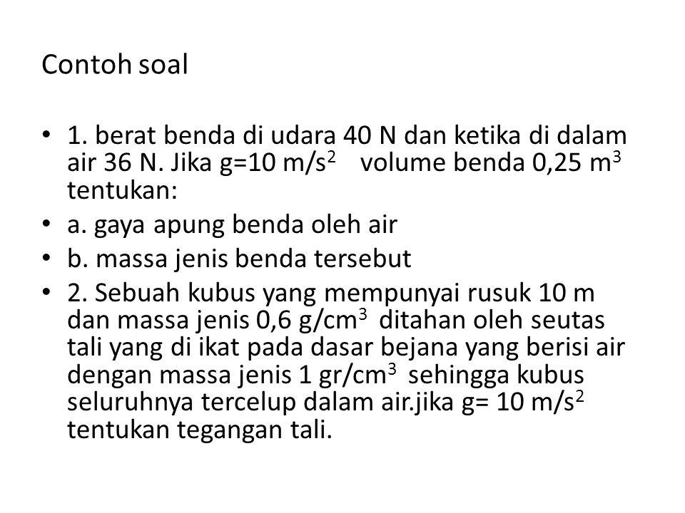 Contoh soal 1. berat benda di udara 40 N dan ketika di dalam air 36 N. Jika g=10 m/s2 volume benda 0,25 m3 tentukan: