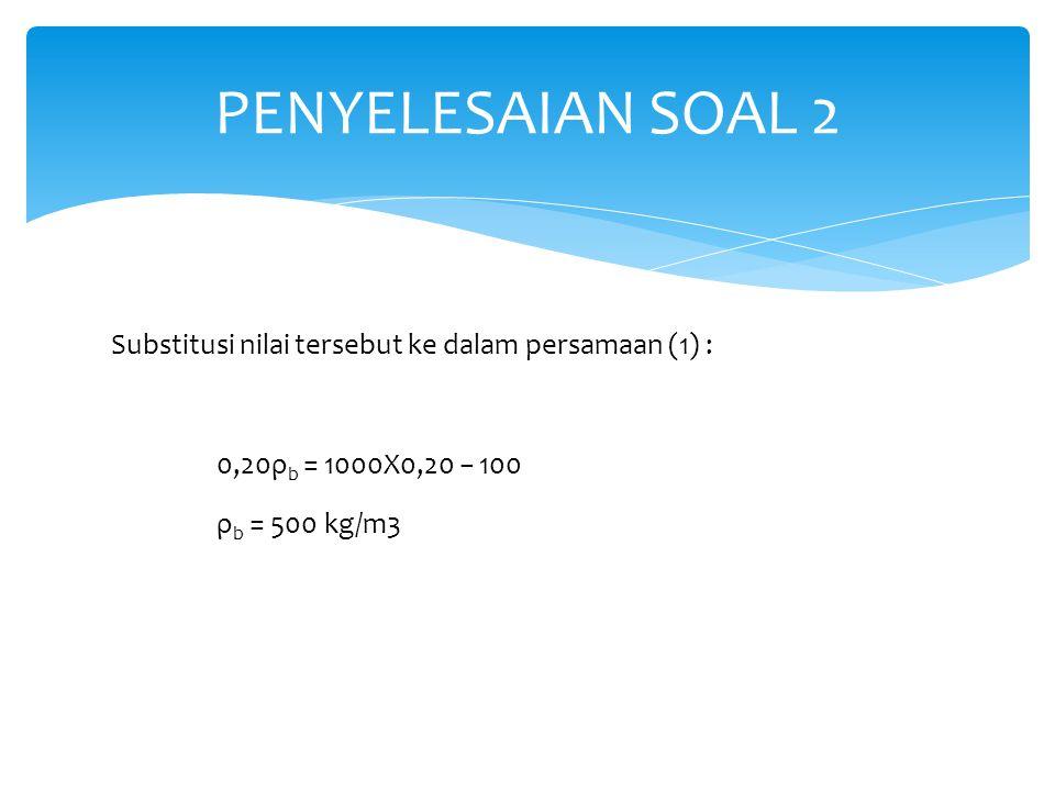 PENYELESAIAN SOAL 2 Substitusi nilai tersebut ke dalam persamaan (1) : 0,20ρb = 1000X0,20 − 100 ρb = 500 kg/m3