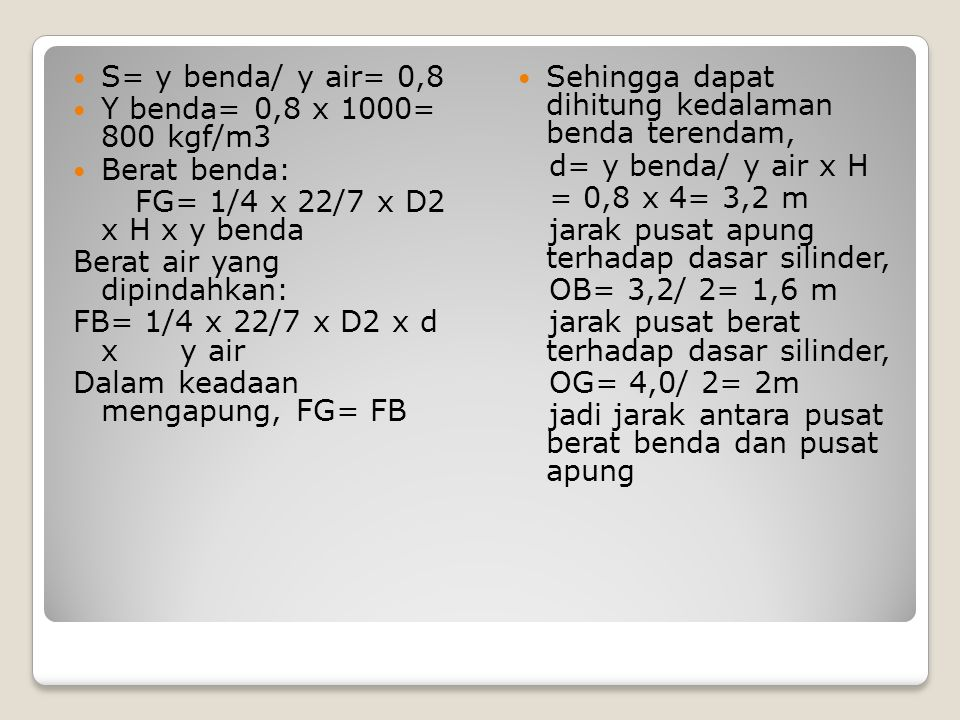 S= y benda/ y air= 0,8 Y benda= 0,8 x 1000= 800 kgf/m3. Berat benda: FG= 1/4 x 22/7 x D2 x H x y benda.
