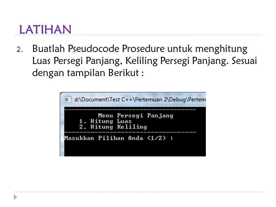 LATIHAN Buatlah Pseudocode Prosedure untuk menghitung Luas Persegi Panjang, Keliling Persegi Panjang.