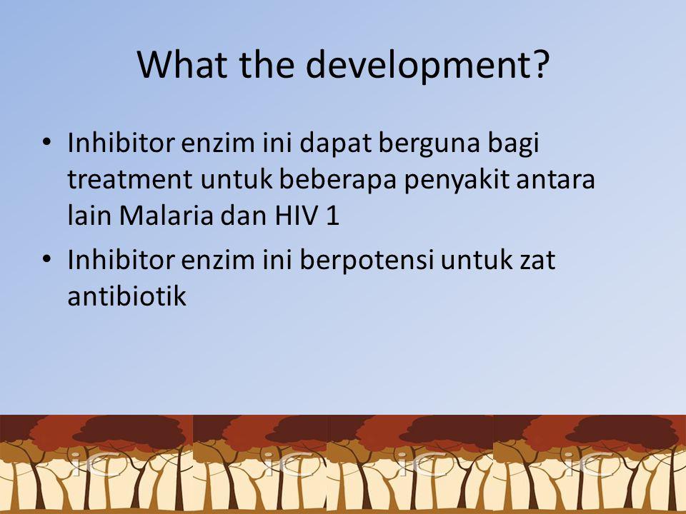 What the development Inhibitor enzim ini dapat berguna bagi treatment untuk beberapa penyakit antara lain Malaria dan HIV 1.