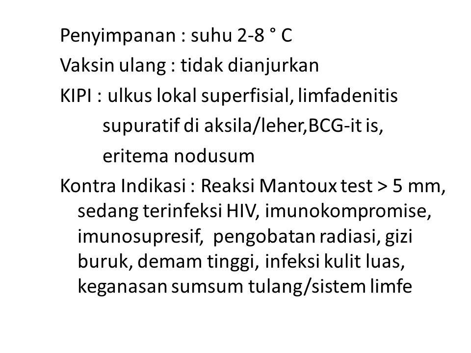 Penyimpanan : suhu 2-8 ° C Vaksin ulang : tidak dianjurkan KIPI : ulkus lokal superfisial, limfadenitis supuratif di aksila/leher,BCG-it is, eritema nodusum Kontra Indikasi : Reaksi Mantoux test > 5 mm, sedang terinfeksi HIV, imunokompromise, imunosupresif, pengobatan radiasi, gizi buruk, demam tinggi, infeksi kulit luas, keganasan sumsum tulang/sistem limfe