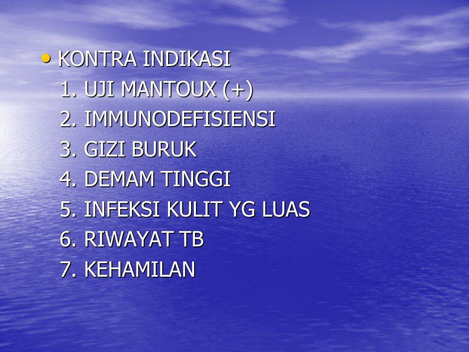KONTRA INDIKASI 1. UJI MANTOUX (+) 2. IMMUNODEFISIENSI. 3. GIZI BURUK. 4. DEMAM TINGGI. 5. INFEKSI KULIT YG LUAS.