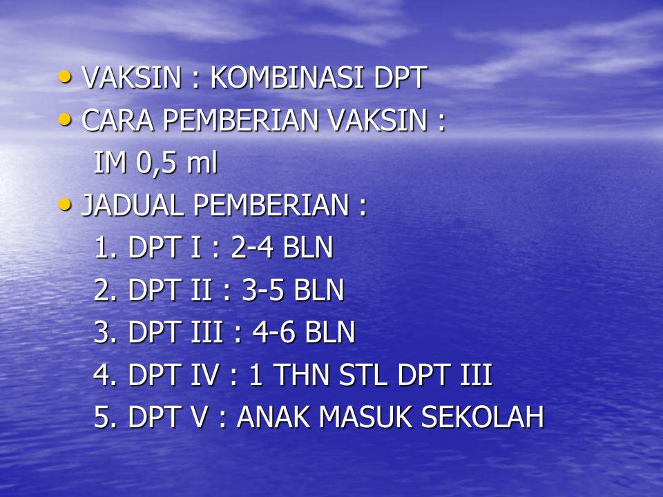 VAKSIN : KOMBINASI DPT CARA PEMBERIAN VAKSIN : IM 0,5 ml. JADUAL PEMBERIAN : 1. DPT I : 2-4 BLN.
