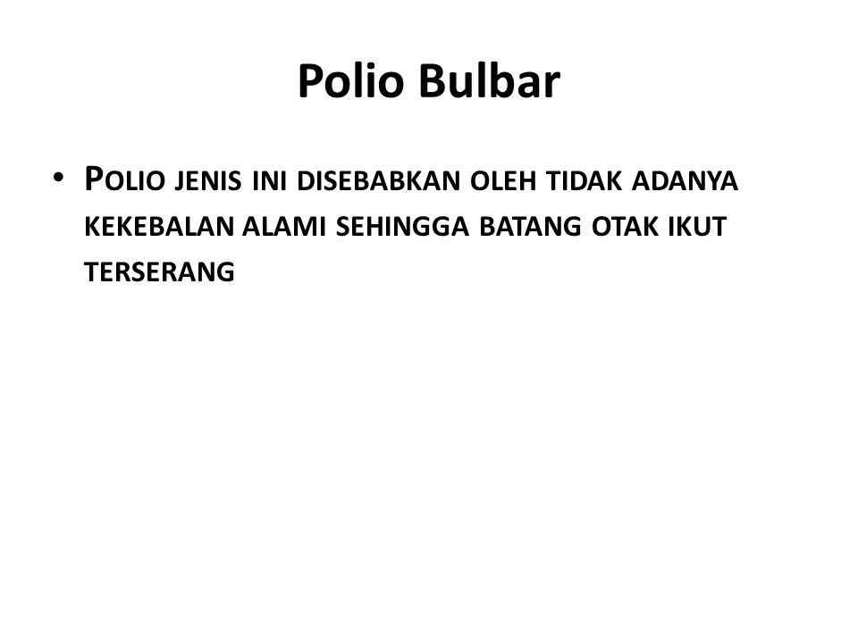 Polio Bulbar Polio jenis ini disebabkan oleh tidak adanya kekebalan alami sehingga batang otak ikut terserang.