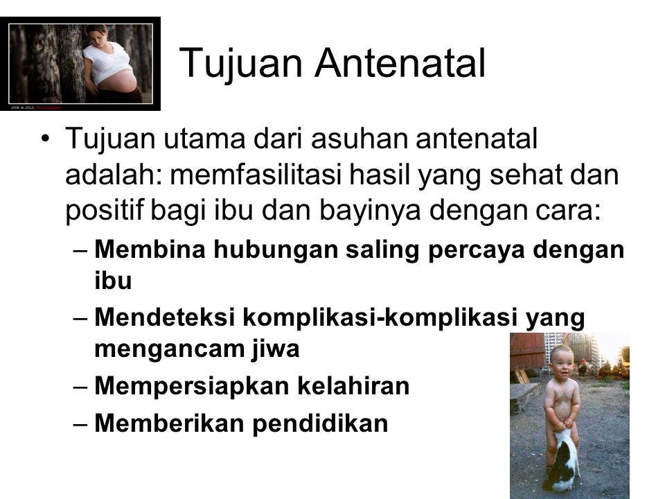Tujuan Antenatal Tujuan utama dari asuhan antenatal adalah: memfasilitasi hasil yang sehat dan positif bagi ibu dan bayinya dengan cara: