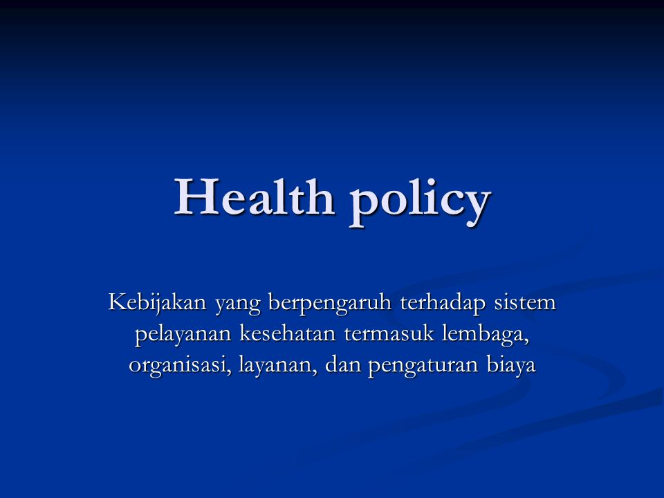 Health policy Kebijakan yang berpengaruh terhadap sistem pelayanan kesehatan termasuk lembaga, organisasi, layanan, dan pengaturan biaya.