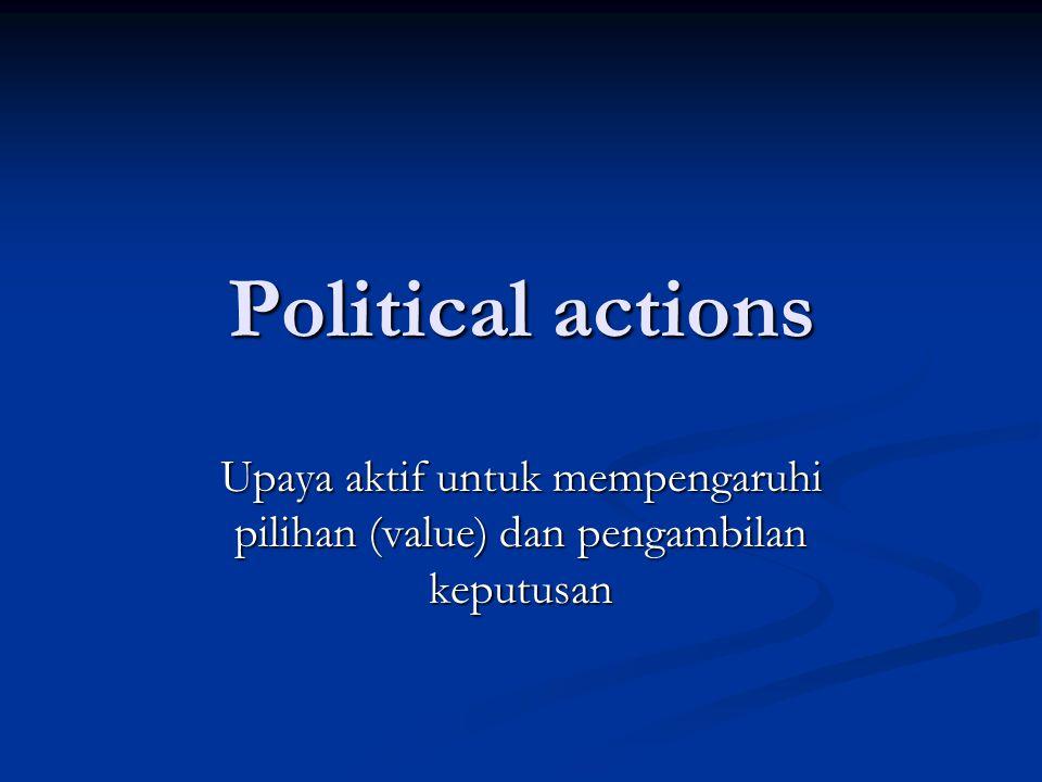 Political actions Upaya aktif untuk mempengaruhi pilihan (value) dan pengambilan keputusan