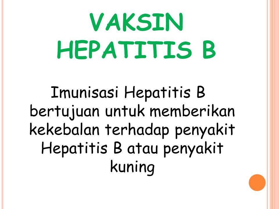VAKSIN HEPATITIS B Imunisasi Hepatitis B bertujuan untuk memberikan kekebalan terhadap penyakit Hepatitis B atau penyakit kuning.
