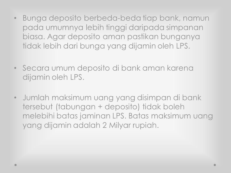 Bunga deposito berbeda-beda tiap bank, namun pada umumnya lebih tinggi daripada simpanan biasa. Agar deposito aman pastikan bunganya tidak lebih dari bunga yang dijamin oleh LPS.