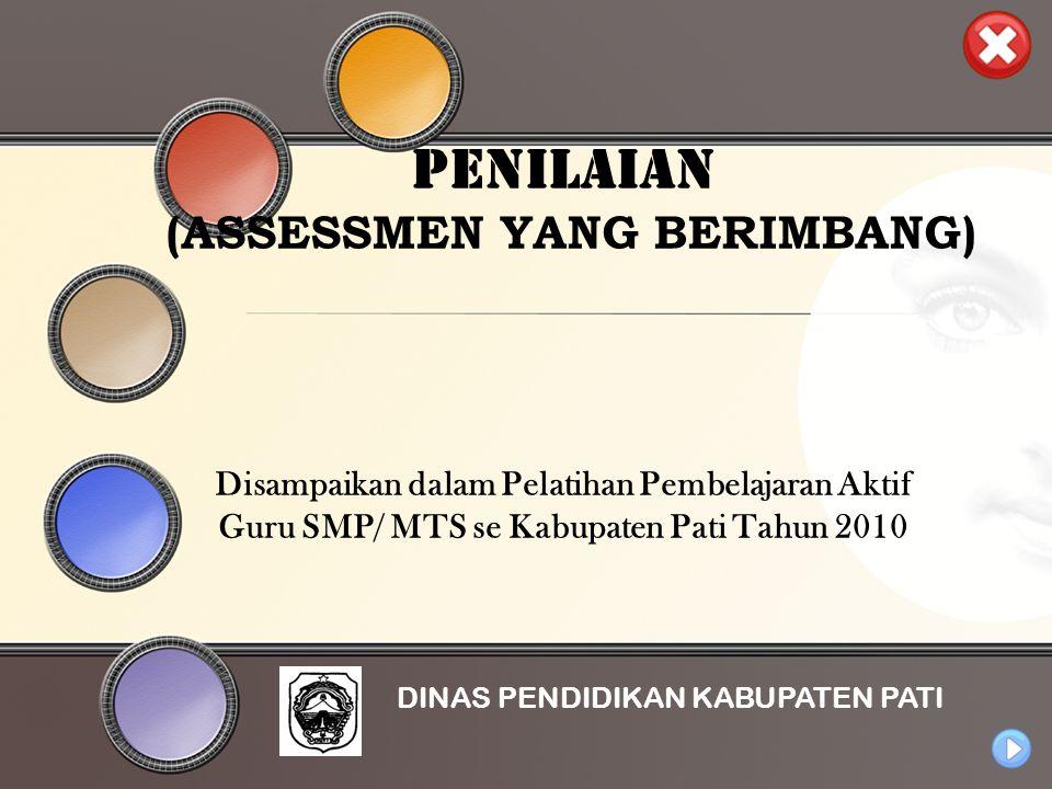 PENILAIAN (ASSESSMEN YANG BERIMBANG) Disampaikan dalam Pelatihan Pembelajaran Aktif Guru SMP/ MTS se Kabupaten Pati Tahun 2010