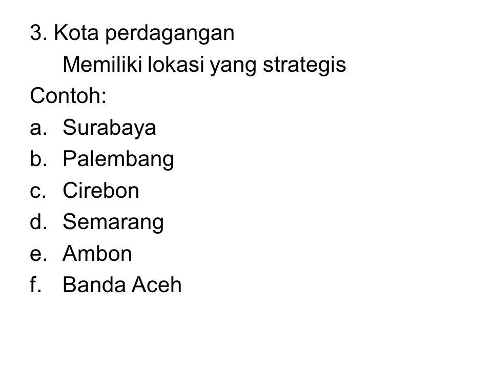 3. Kota perdagangan Memiliki lokasi yang strategis. Contoh: Surabaya. Palembang. Cirebon. Semarang.