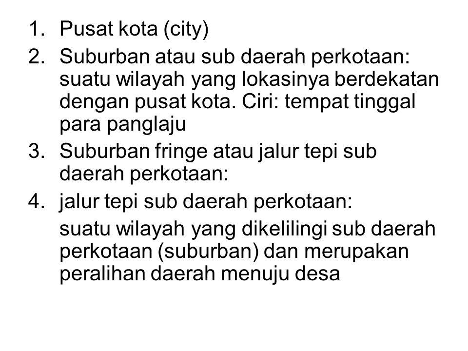 Pusat kota (city) Suburban atau sub daerah perkotaan: suatu wilayah yang lokasinya berdekatan dengan pusat kota. Ciri: tempat tinggal para panglaju.