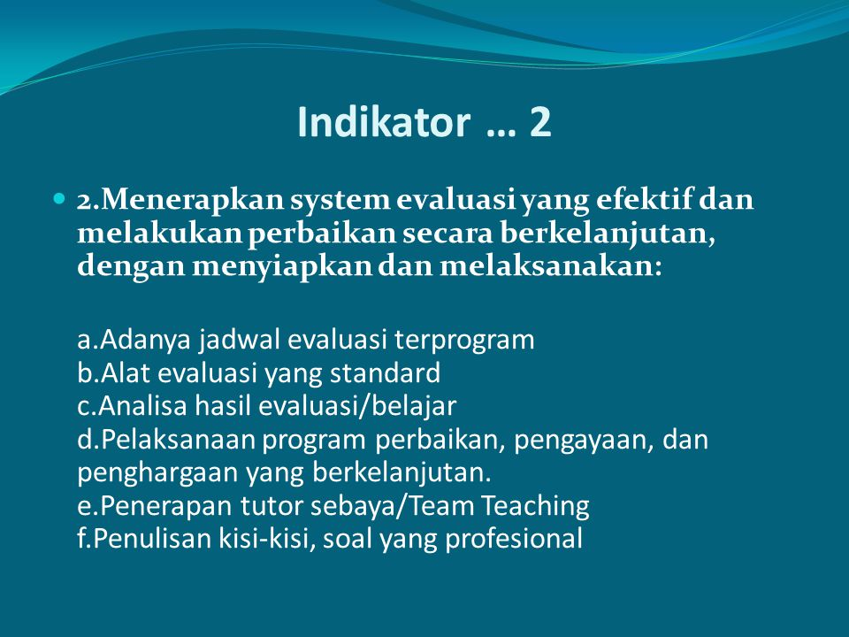 Indikator … 2 2.Menerapkan system evaluasi yang efektif dan melakukan perbaikan secara berkelanjutan, dengan menyiapkan dan melaksanakan: