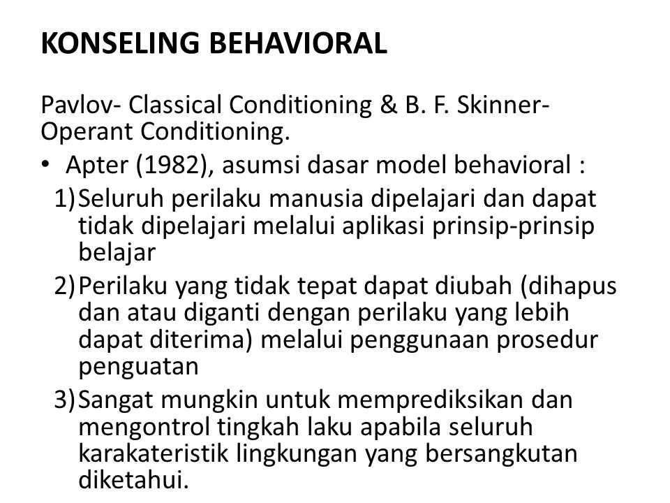 KONSELING BEHAVIORAL Pavlov- Classical Conditioning & B. F. Skinner-Operant Conditioning. Apter (1982), asumsi dasar model behavioral :