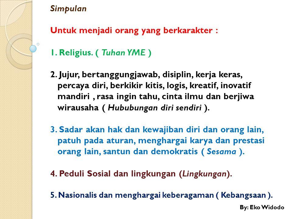 Untuk menjadi orang yang berkarakter : 1. Religius. ( Tuhan YME )
