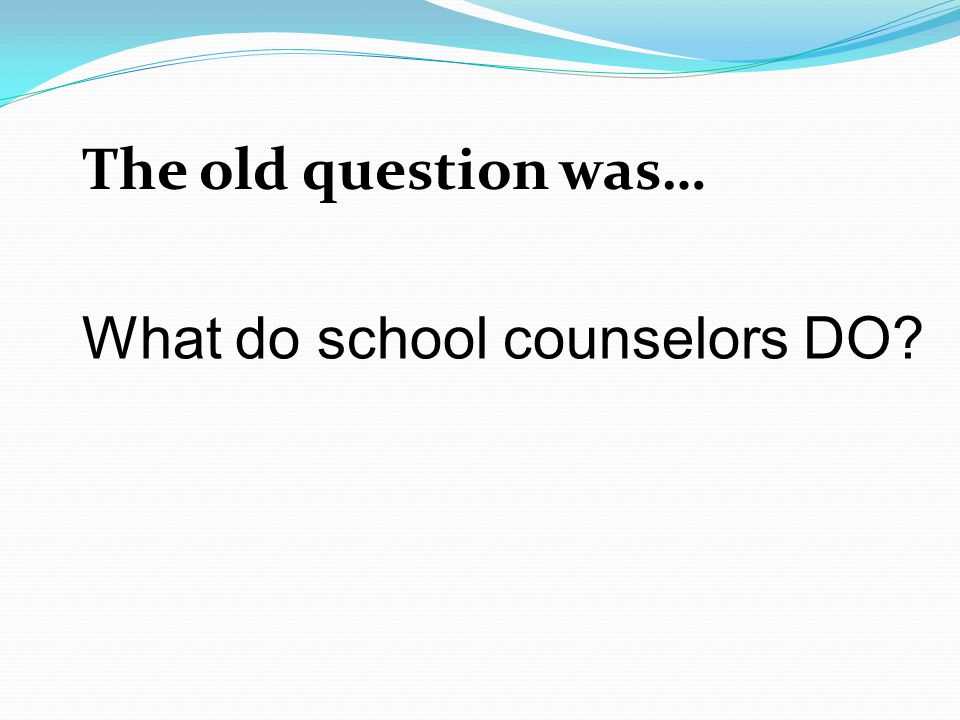 The old question was… What do school counselors DO