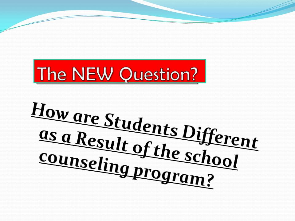 The NEW Question How are Students Different as a Result of the school counseling program