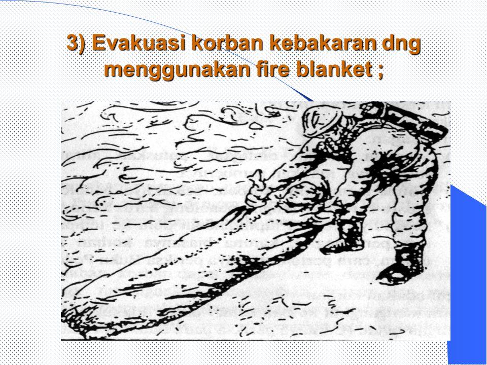 3) Evakuasi korban kebakaran dng menggunakan fire blanket ;