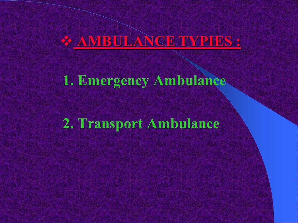 AMBULANCE TYPIES : 1. Emergency Ambulance 2. Transport Ambulance