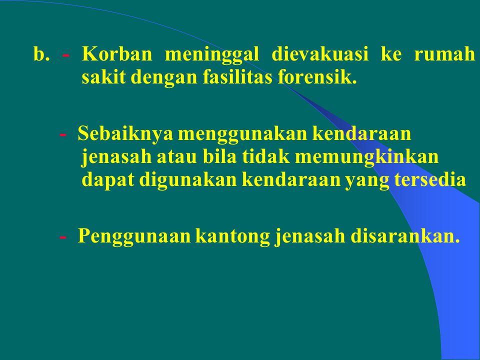b. - Korban meninggal dievakuasi ke rumah sakit dengan fasilitas forensik.