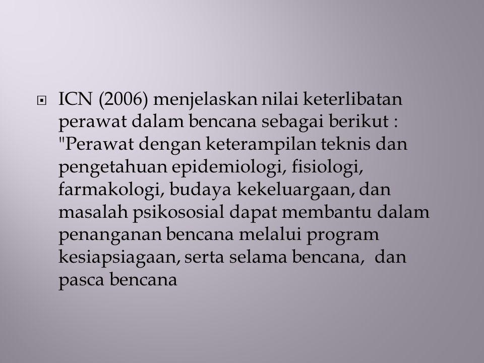 ICN (2006) menjelaskan nilai keterlibatan perawat dalam bencana sebagai berikut : Perawat dengan keterampilan teknis dan pengetahuan epidemiologi, fisiologi, farmakologi, budaya kekeluargaan, dan masalah psikososial dapat membantu dalam penanganan bencana melalui program kesiapsiagaan, serta selama bencana, dan pasca bencana