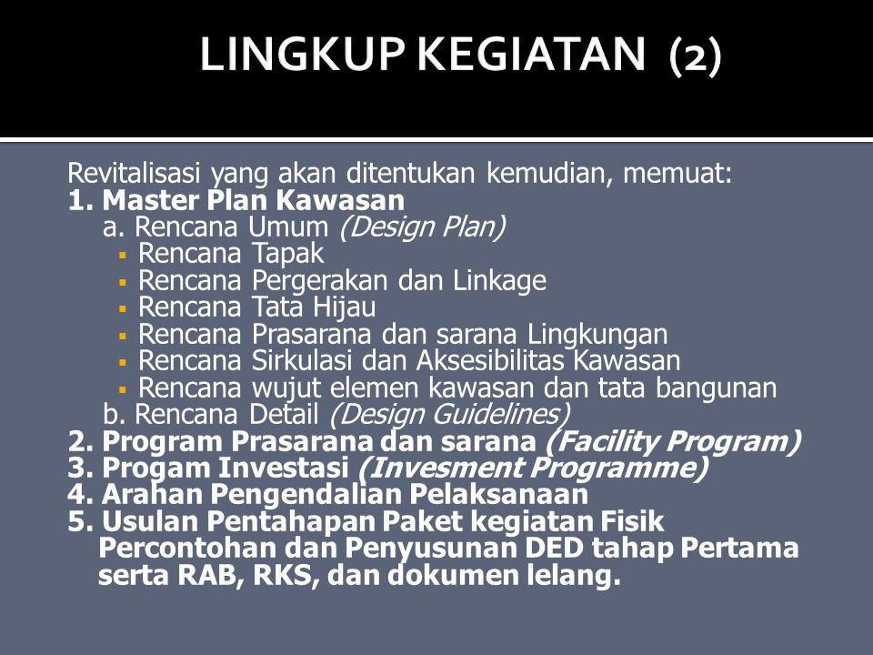 LINGKUP KEGIATAN (2) Revitalisasi yang akan ditentukan kemudian, memuat: 1. Master Plan Kawasan. a. Rencana Umum (Design Plan)