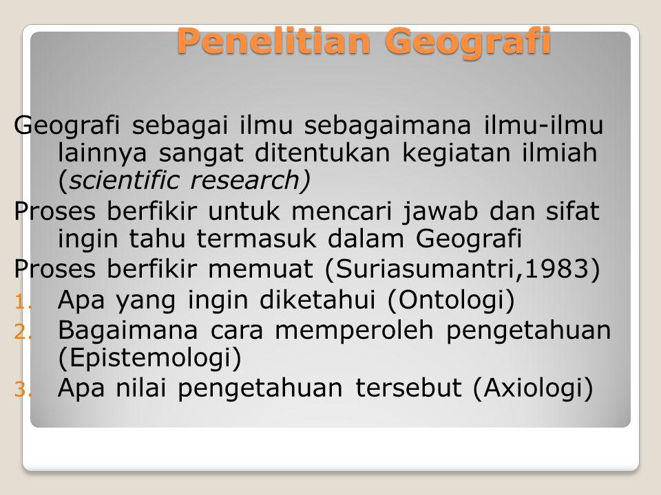 Penelitian Geografi Geografi sebagai ilmu sebagaimana ilmu-ilmu lainnya sangat ditentukan kegiatan ilmiah (scientific research)