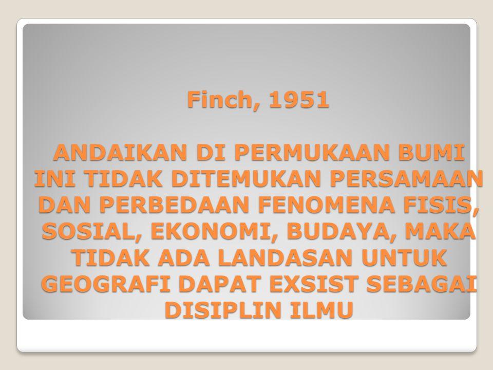 Finch, 1951 ANDAIKAN DI PERMUKAAN BUMI INI TIDAK DITEMUKAN PERSAMAAN DAN PERBEDAAN FENOMENA FISIS, SOSIAL, EKONOMI, BUDAYA, MAKA TIDAK ADA LANDASAN UNTUK GEOGRAFI DAPAT EXSIST SEBAGAI DISIPLIN ILMU
