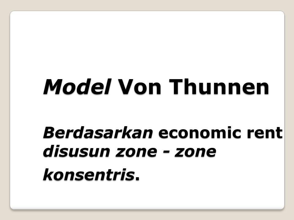 Model Von Thunnen Berdasarkan economic rent disusun zone - zone konsentris.