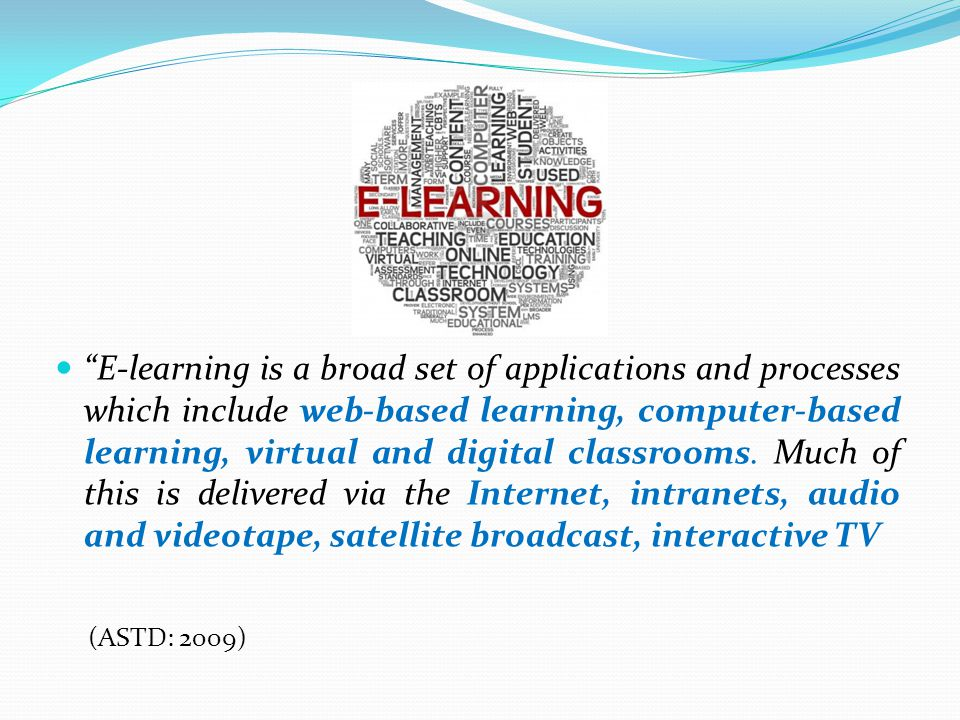 E-learning is a broad set of applications and processes which include web-based learning, computer-based learning, virtual and digital classrooms. Much of this is delivered via the Internet, intranets, audio and videotape, satellite broadcast, interactive TV