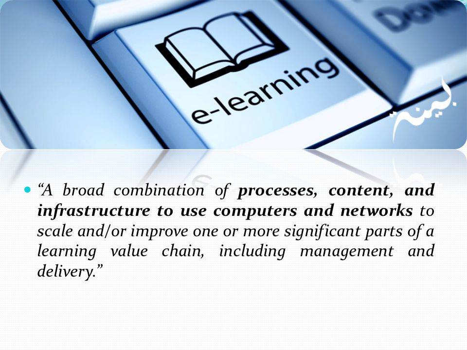 A broad combination of processes, content, and infrastructure to use computers and networks to scale and/or improve one or more significant parts of a learning value chain, including management and delivery.