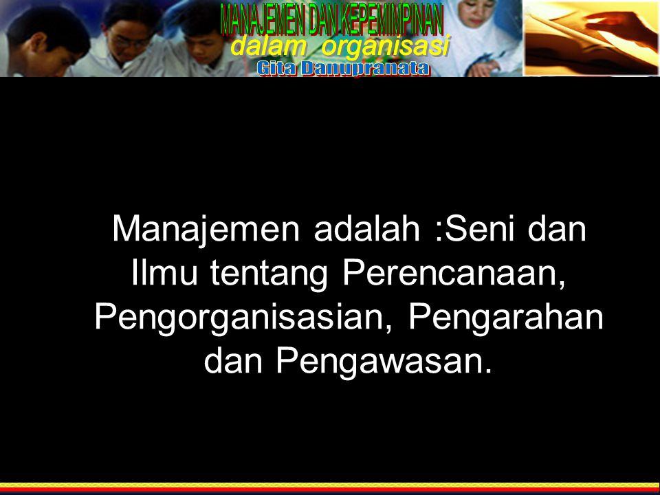 Manajemen adalah :Seni dan Ilmu tentang Perencanaan, Pengorganisasian, Pengarahan dan Pengawasan.
