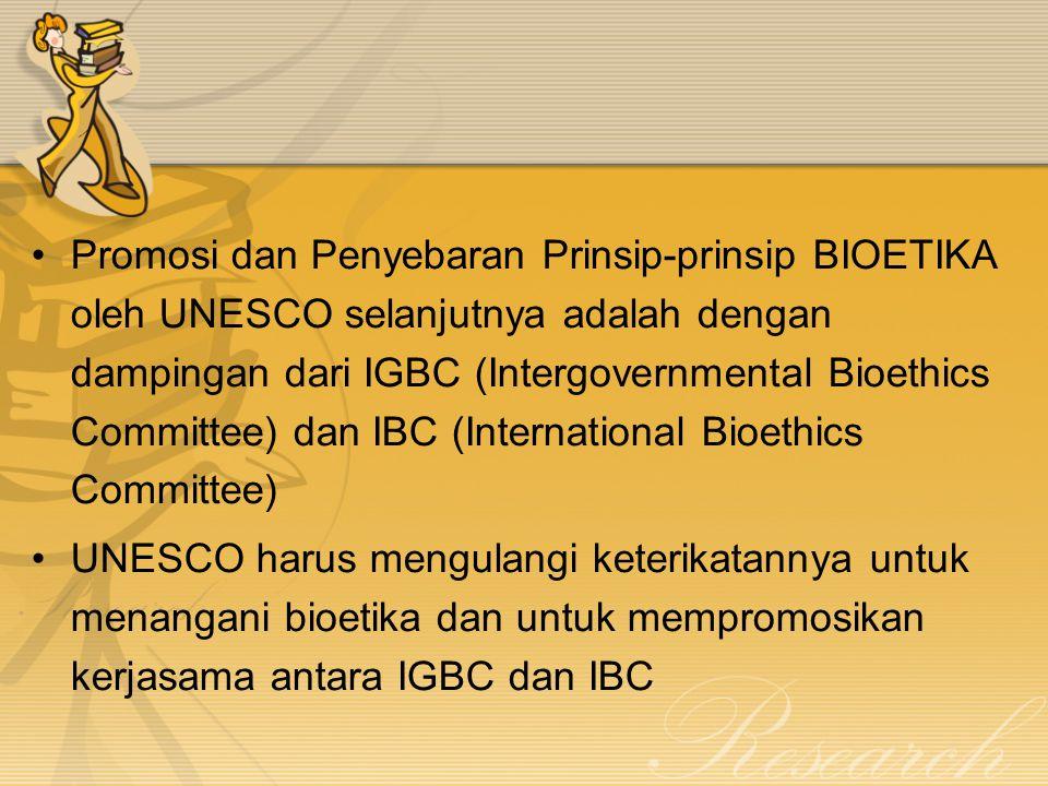 Promosi dan Penyebaran Prinsip-prinsip BIOETIKA oleh UNESCO selanjutnya adalah dengan dampingan dari IGBC (Intergovernmental Bioethics Committee) dan IBC (International Bioethics Committee)