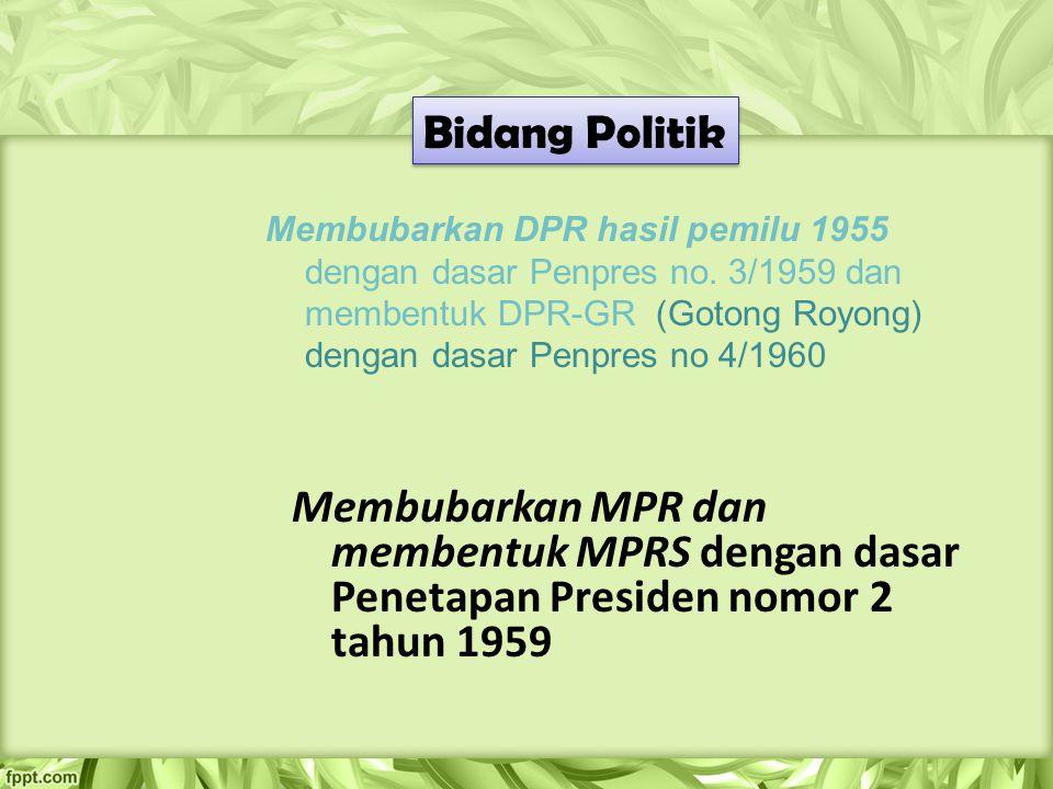 Bidang Politik Membubarkan DPR hasil pemilu 1955 dengan dasar Penpres no. 3/1959 dan membentuk DPR-GR (Gotong Royong) dengan dasar Penpres no 4/1960.