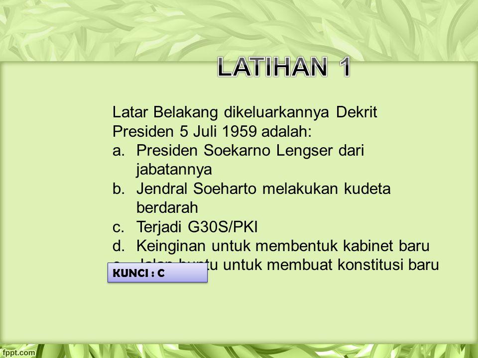 LATIHAN 1 Latar Belakang dikeluarkannya Dekrit Presiden 5 Juli 1959 adalah: Presiden Soekarno Lengser dari jabatannya.