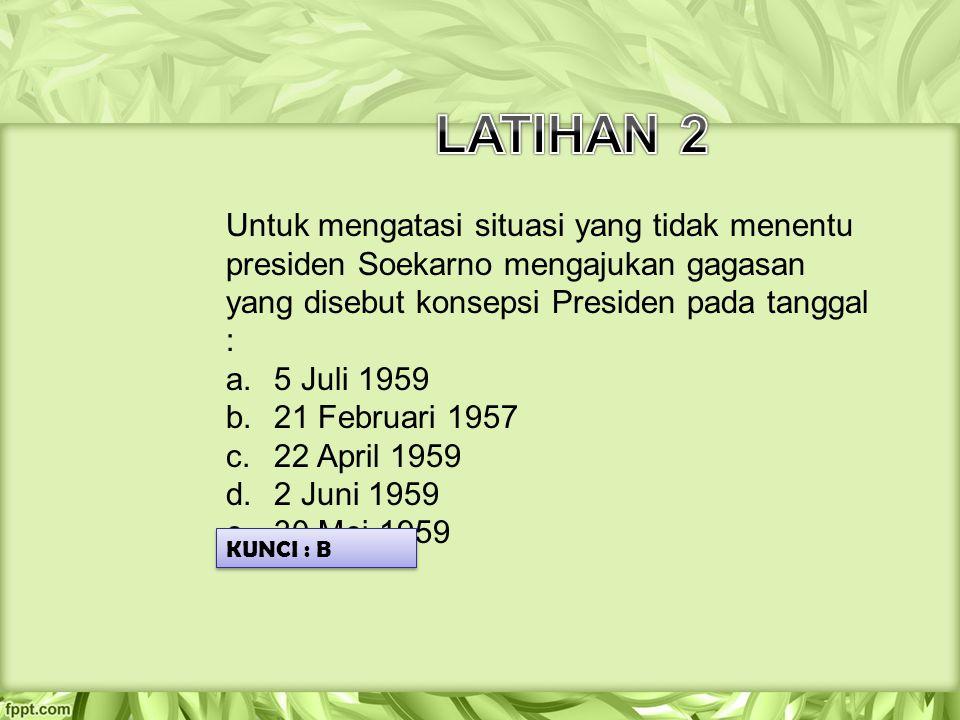 LATIHAN 2 Untuk mengatasi situasi yang tidak menentu presiden Soekarno mengajukan gagasan yang disebut konsepsi Presiden pada tanggal :