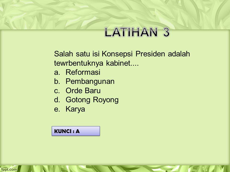 LATIHAN 3 Salah satu isi Konsepsi Presiden adalah tewrbentuknya kabinet.... Reformasi. Pembangunan.