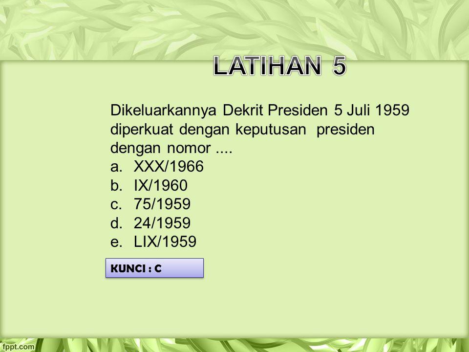 LATIHAN 5 Dikeluarkannya Dekrit Presiden 5 Juli 1959 diperkuat dengan keputusan presiden dengan nomor ....