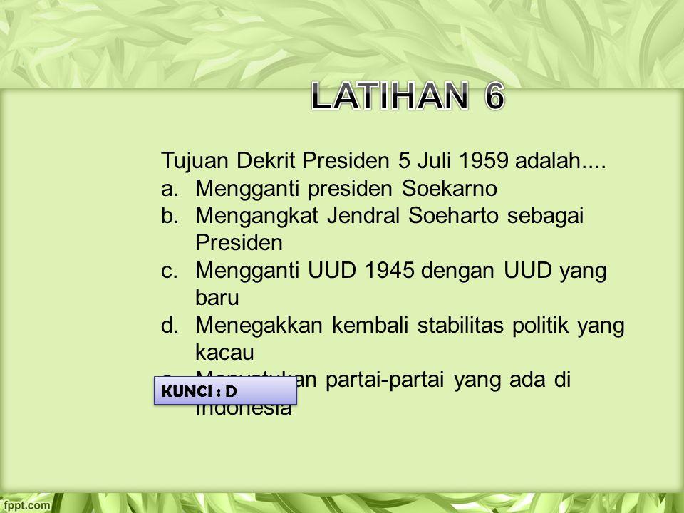 LATIHAN 6 Tujuan Dekrit Presiden 5 Juli 1959 adalah....