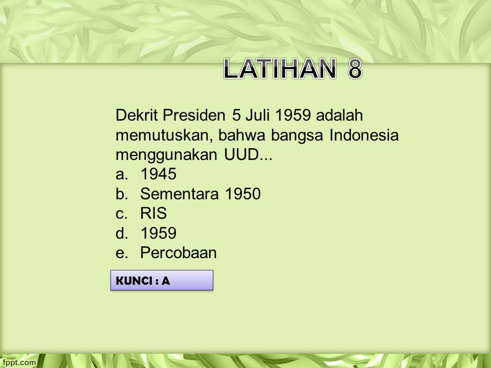 LATIHAN 8 Dekrit Presiden 5 Juli 1959 adalah memutuskan, bahwa bangsa Indonesia menggunakan UUD... 1945.