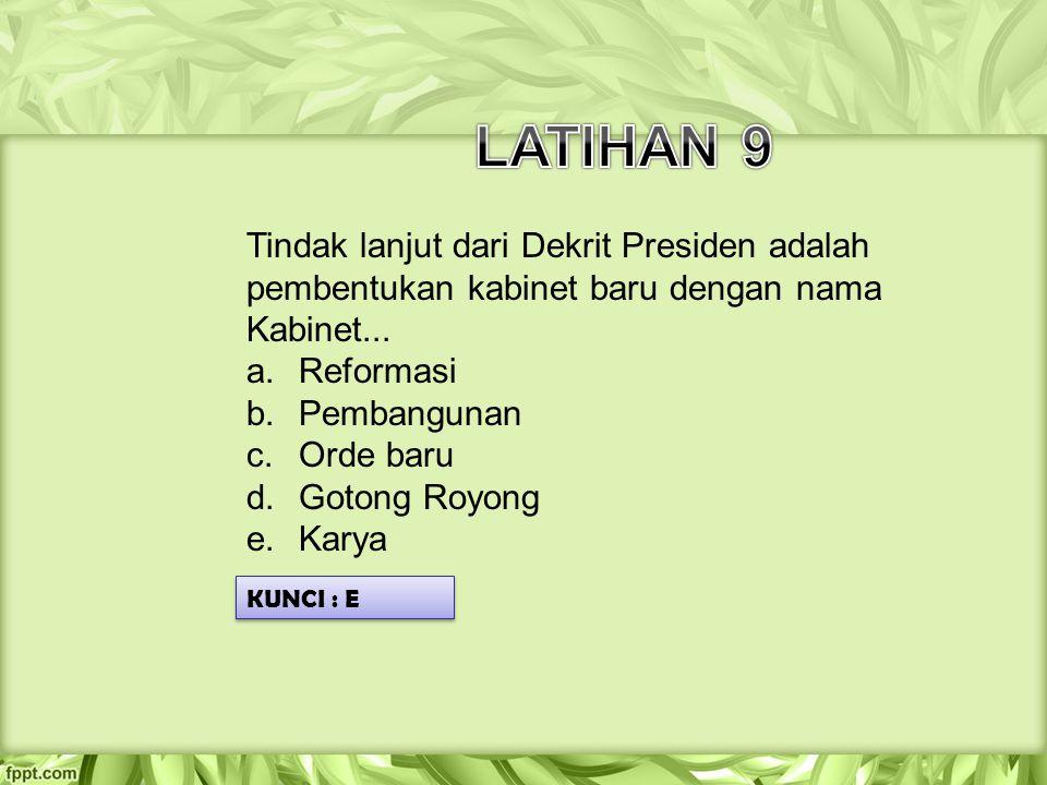 LATIHAN 9 Tindak lanjut dari Dekrit Presiden adalah pembentukan kabinet baru dengan nama Kabinet...