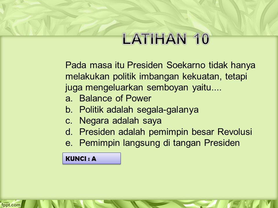 LATIHAN 10 Pada masa itu Presiden Soekarno tidak hanya melakukan politik imbangan kekuatan, tetapi juga mengeluarkan semboyan yaitu....