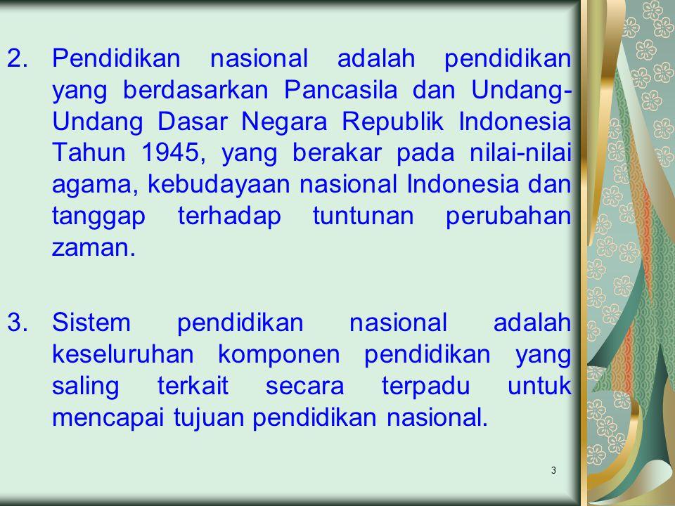 Pendidikan nasional adalah pendidikan yang berdasarkan Pancasila dan Undang-Undang Dasar Negara Republik Indonesia Tahun 1945, yang berakar pada nilai-nilai agama, kebudayaan nasional Indonesia dan tanggap terhadap tuntunan perubahan zaman.