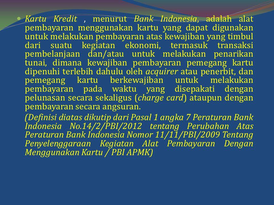 Kartu Kredit , menurut Bank Indonesia, adalah alat pembayaran menggunakan kartu yang dapat digunakan untuk melakukan pembayaran atas kewajiban yang timbul dari suatu kegiatan ekonomi, termasuk transaksi pembelanjaan dan/atau untuk melakukan penarikan tunai, dimana kewajiban pembayaran pemegang kartu dipenuhi terlebih dahulu oleh acquirer atau penerbit, dan pemegang kartu berkewajiban untuk melakukan pembayaran pada waktu yang disepakati dengan pelunasan secara sekaligus (charge card) ataupun dengan pembayaran secara angsuran.