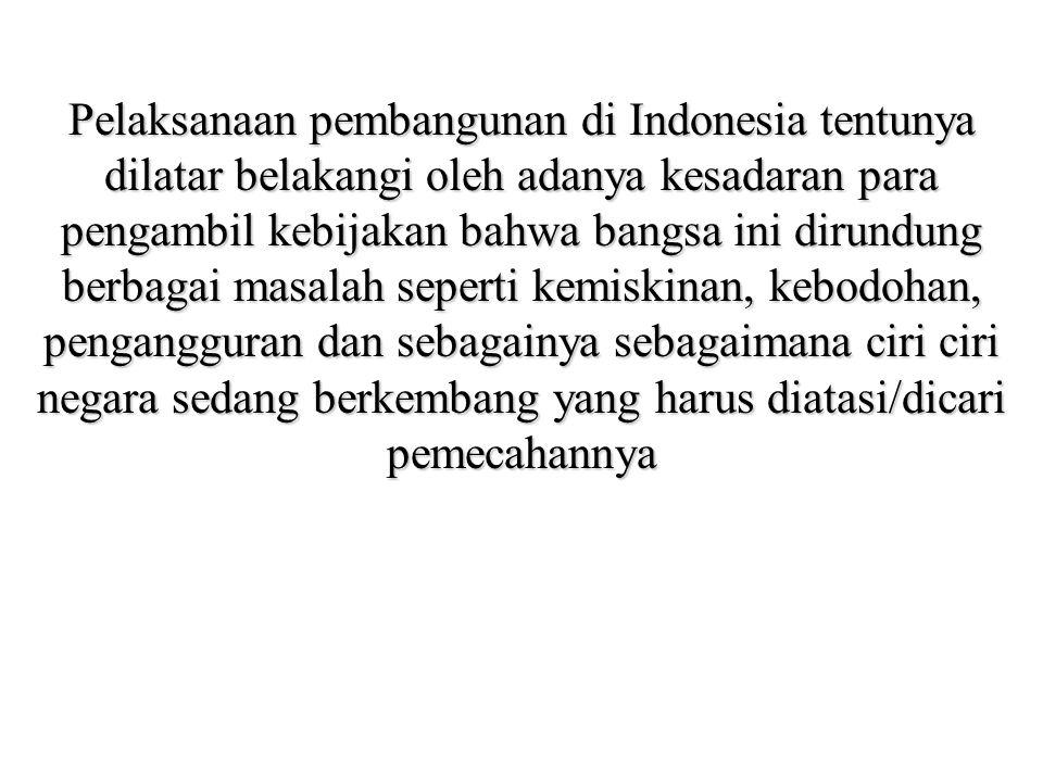 Pelaksanaan pembangunan di Indonesia tentunya dilatar belakangi oleh adanya kesadaran para pengambil kebijakan bahwa bangsa ini dirundung berbagai masalah seperti kemiskinan, kebodohan, pengangguran dan sebagainya sebagaimana ciri ciri negara sedang berkembang yang harus diatasi/dicari pemecahannya